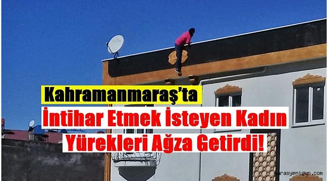 Kahramanmaraş'ta İntihar Etmek İsteyen Kadın Yürekleri Ağza Getirdi!